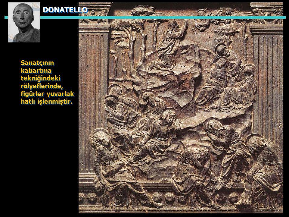 DONATELLO Sanatçının kabartma tekniğindeki rölyeflerinde, figürler yuvarlak hatlı işlenmiştir.