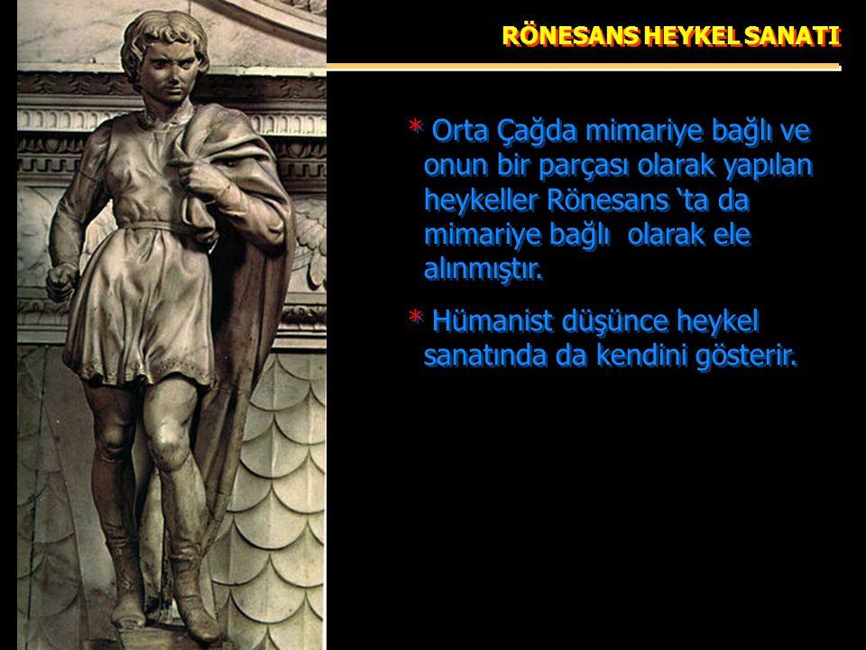 RÖNESANS HEYKEL SANATI * Orta Çağda mimariye bağlı ve onun bir parçası olarak yapılan heykeller Rönesans 'ta da mimariye bağlı olarak ele alınmıştır.