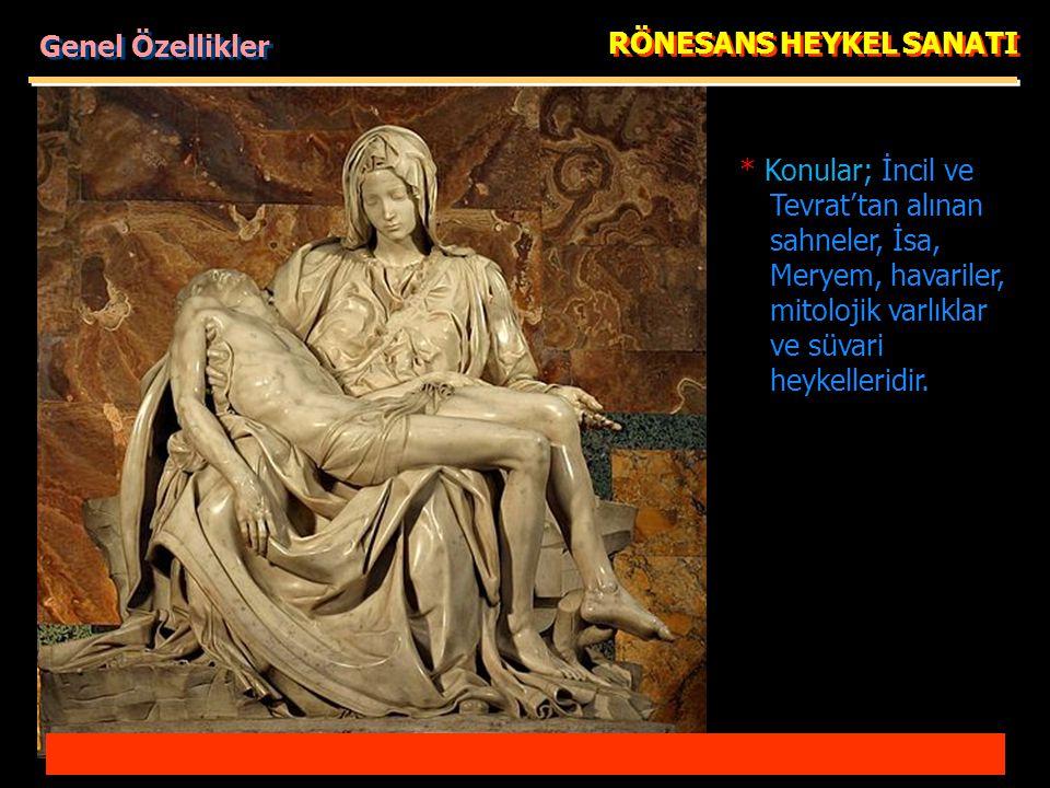 RÖNESANS HEYKEL SANATI Genel Özellikler * Konular; İncil ve Tevrat'tan alınan sahneler, İsa, Meryem, havariler, mitolojik varlıklar ve süvari heykelleridir.