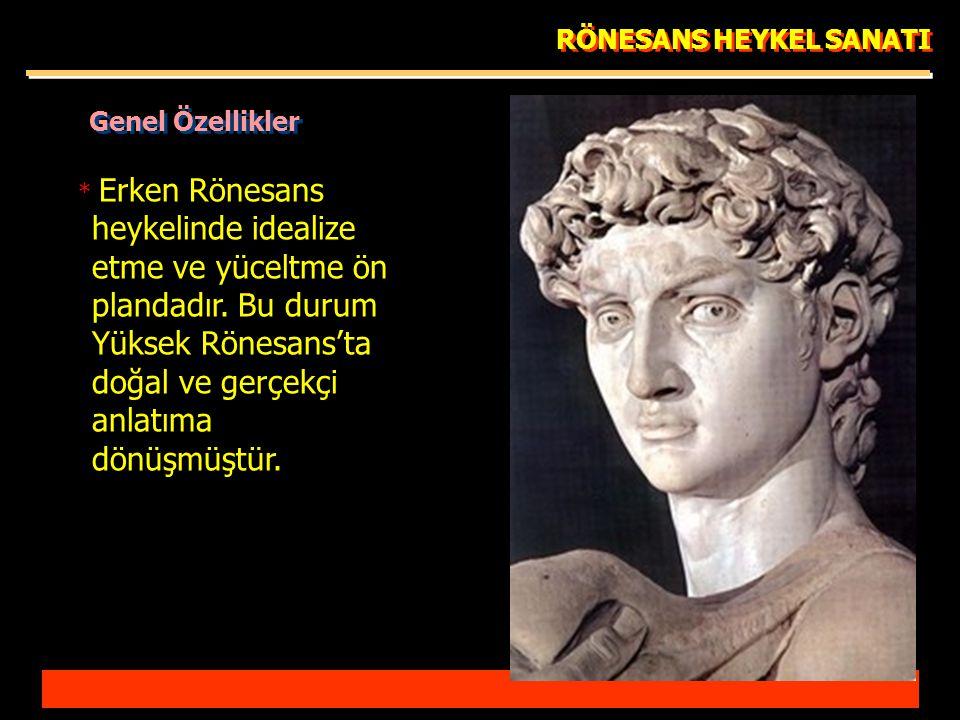 RÖNESANS HEYKEL SANATI * Erken Rönesans heykelinde idealize etme ve yüceltme ön plandadır.