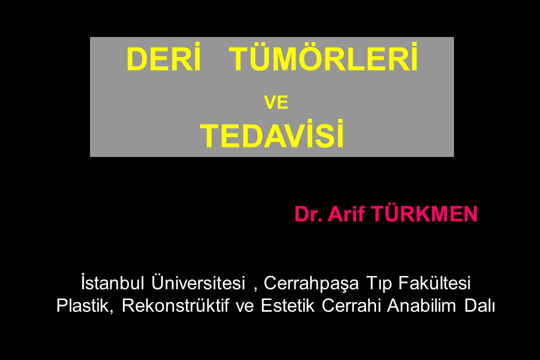 DERİ TÜMÖRLERİ VE TEDAVİSİ Dr. Arif TÜRKMEN İstanbul Üniversitesi, Cerrahpaşa Tıp Fakültesi Plastik, Rekonstrüktif ve Estetik Cerrahi Anabilim Dalı