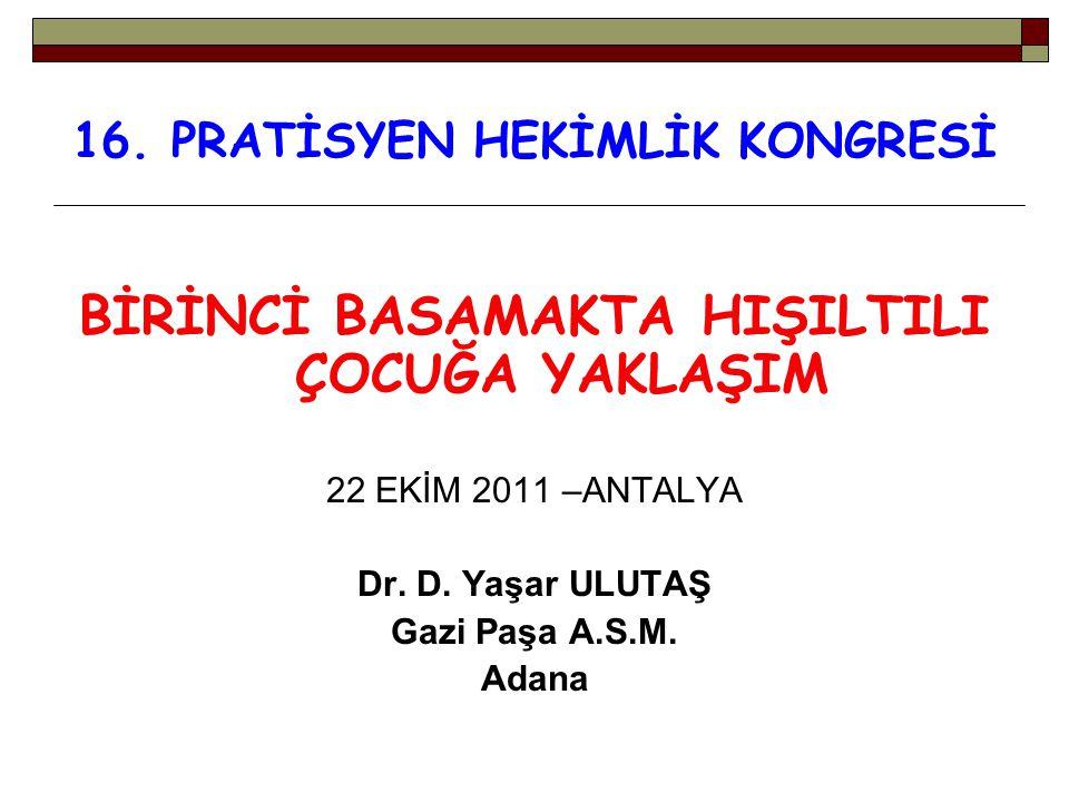 16. PRATİSYEN HEKİMLİK KONGRESİ BİRİNCİ BASAMAKTA HIŞILTILI ÇOCUĞA YAKLAŞIM 22 EKİM 2011 –ANTALYA Dr. D. Yaşar ULUTAŞ Gazi Paşa A.S.M. Adana