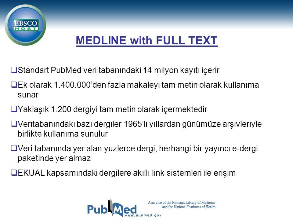 MEDLINE with FULL TEXT  Standart PubMed veri tabanındaki 14 milyon kayıtı içerir  Ek olarak 1.400.000'den fazla makaleyi tam metin olarak kullanıma sunar  Yaklaşık 1.200 dergiyi tam metin olarak içermektedir  Veritabanındaki bazı dergiler 1965'li yıllardan günümüze arşivleriyle birlikte kullanıma sunulur  Veri tabanında yer alan yüzlerce dergi, herhangi bir yayıncı e-dergi paketinde yer almaz  EKUAL kapsamındaki dergilere akıllı link sistemleri ile erişim