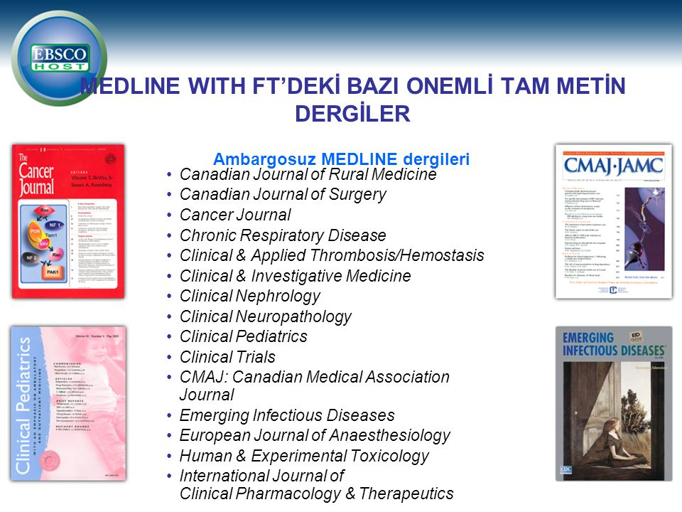 MEDLINE WITH FT'DEKİ BAZI ONEMLİ TAM METİN DERGİLER Canadian Journal of Rural Medicine Canadian Journal of Surgery Cancer Journal Chronic Respiratory Disease Clinical & Applied Thrombosis/Hemostasis Clinical & Investigative Medicine Clinical Nephrology Clinical Neuropathology Clinical Pediatrics Clinical Trials CMAJ: Canadian Medical Association Journal Emerging Infectious Diseases European Journal of Anaesthesiology Human & Experimental Toxicology International Journal of Clinical Pharmacology & Therapeutics Ambargosuz MEDLINE dergileri