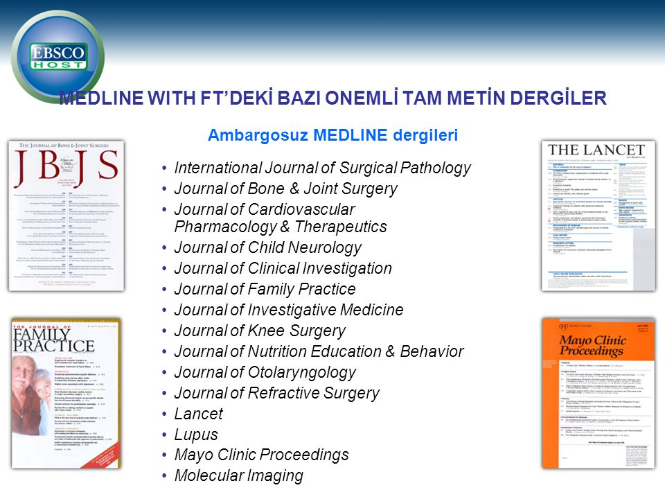 MEDLINE WITH FT'DEKİ BAZI ONEMLİ TAM METİN DERGİLER International Journal of Surgical Pathology Journal of Bone & Joint Surgery Journal of Cardiovascular Pharmacology & Therapeutics Journal of Child Neurology Journal of Clinical Investigation Journal of Family Practice Journal of Investigative Medicine Journal of Knee Surgery Journal of Nutrition Education & Behavior Journal of Otolaryngology Journal of Refractive Surgery Lancet Lupus Mayo Clinic Proceedings Molecular Imaging Ambargosuz MEDLINE dergileri