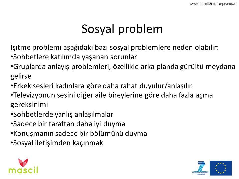 www.mascil.hacettepe.edu.tr Sosyal problem İşitme problemi aşağıdaki bazı sosyal problemlere neden olabilir: Sohbetlere katılımda yaşanan sorunlar Gru