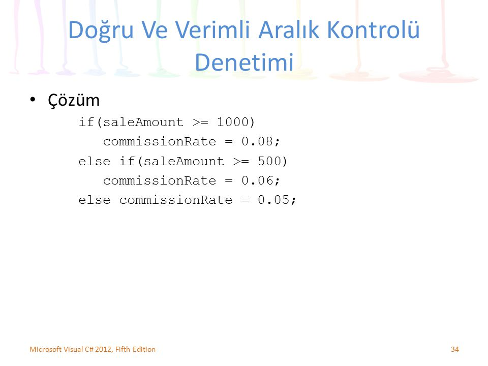 Doğru Ve Verimli Aralık Kontrolü Denetimi Çözüm if(saleAmount >= 1000) commissionRate = 0.08; else if(saleAmount >= 500) commissionRate = 0.06; else commissionRate = 0.05; 34Microsoft Visual C# 2012, Fifth Edition
