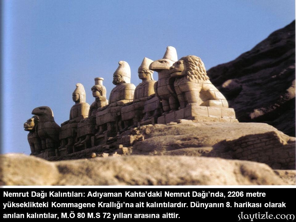 Nemrut Dağı Kalıntıları: Adıyaman Kahta'daki Nemrut Dağı'nda, 2206 metre yükseklikteki Kommagene Krallığı'na ait kalıntılardır.