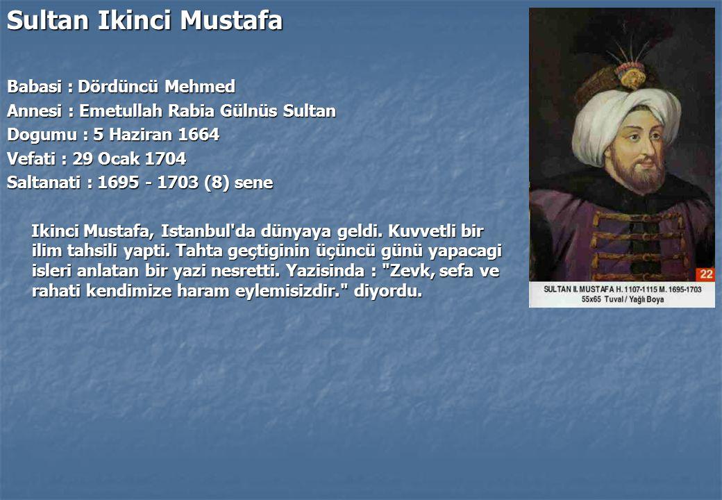 Sultan Ikinci Mustafa Babasi : Dördüncü Mehmed Annesi : Emetullah Rabia Gülnüs Sultan Dogumu : 5 Haziran 1664 Vefati : 29 Ocak 1704 Saltanati : 1695 - 1703 (8) sene Ikinci Mustafa, Istanbul da dünyaya geldi.