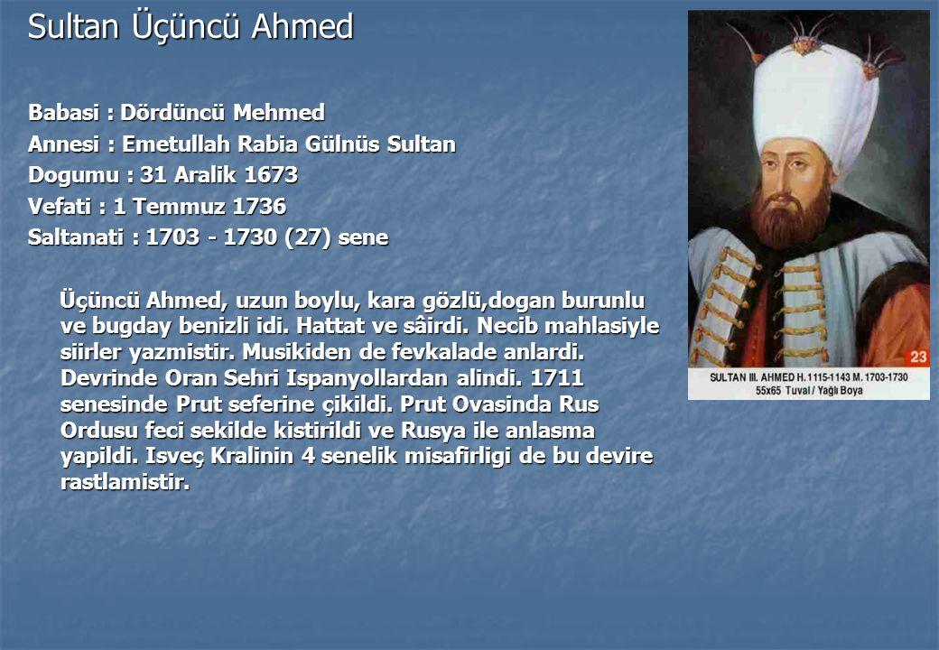 Sultan Üçüncü Ahmed Babasi : Dördüncü Mehmed Annesi : Emetullah Rabia Gülnüs Sultan Dogumu : 31 Aralik 1673 Vefati : 1 Temmuz 1736 Saltanati : 1703 - 1730 (27) sene Üçüncü Ahmed, uzun boylu, kara gözlü,dogan burunlu ve bugday benizli idi.
