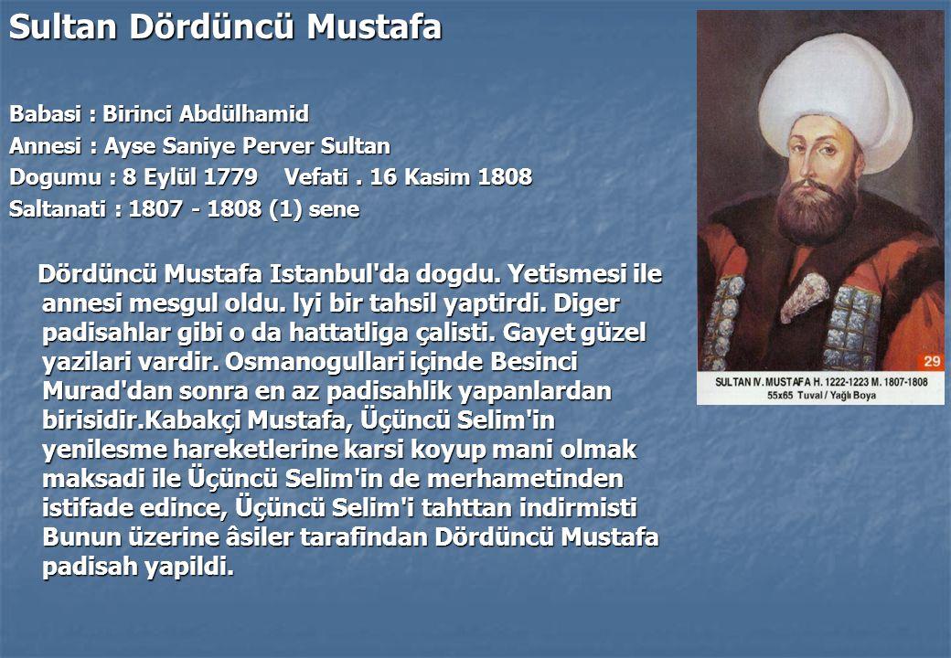Sultan Dördüncü Mustafa Babasi : Birinci Abdülhamid Annesi : Ayse Saniye Perver Sultan Dogumu : 8 Eylül 1779 Vefati.