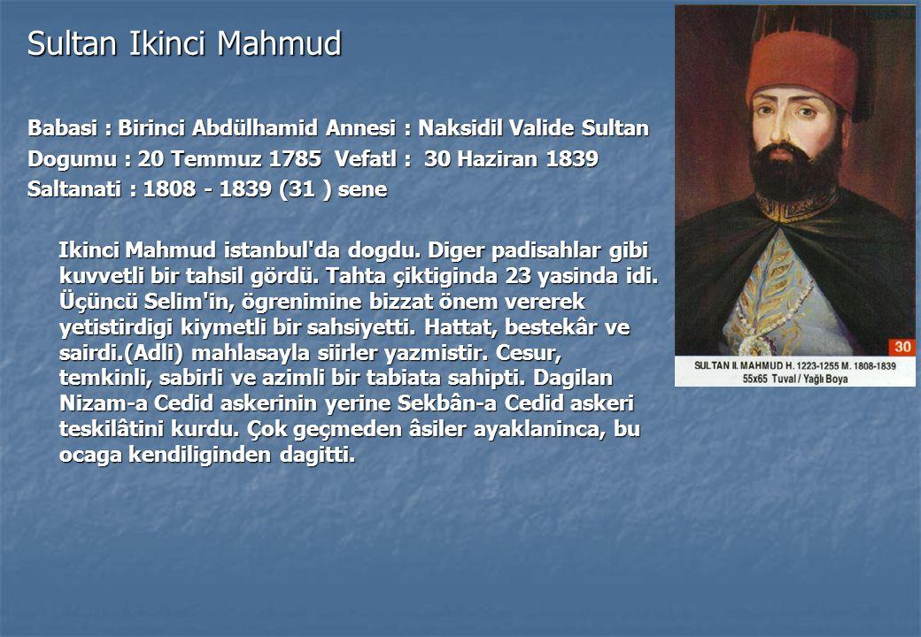 Sultan Ikinci Mahmud Babasi : Birinci Abdülhamid Annesi : Naksidil Valide Sultan Dogumu : 20 Temmuz 1785 Vefatl : 30 Haziran 1839 Saltanati : 1808 - 1839 (31 ) sene Ikinci Mahmud istanbul da dogdu.