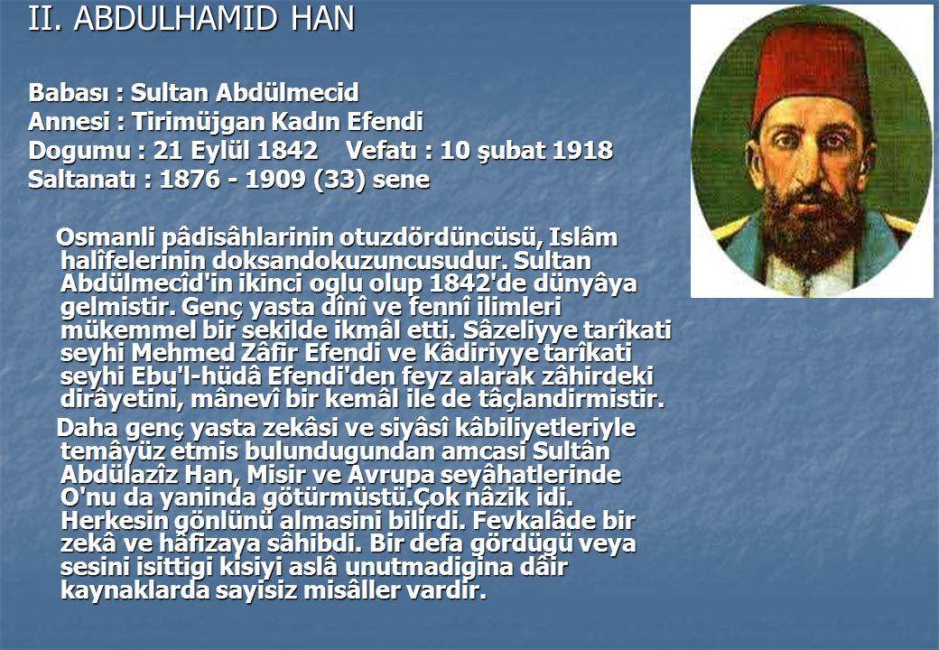 II. ABDULHAMID HAN Babası : Sultan Abdülmecid Annesi : Tirimüjgan Kadın Efendi Dogumu : 21 Eylül 1842 Vefatı : 10 şubat 1918 Saltanatı : 1876 - 1909 (