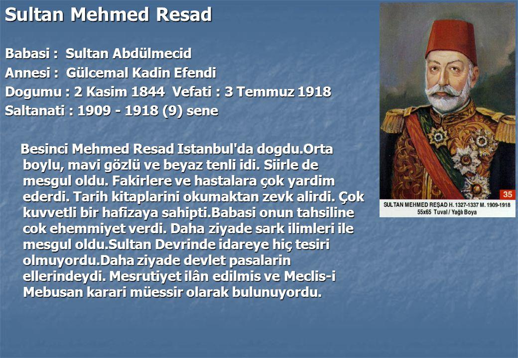Sultan Mehmed Resad Babasi : Sultan Abdülmecid Annesi : Gülcemal Kadin Efendi Dogumu : 2 Kasim 1844 Vefati : 3 Temmuz 1918 Saltanati : 1909 - 1918 (9) sene Besinci Mehmed Resad Istanbul da dogdu.Orta boylu, mavi gözlü ve beyaz tenli idi.