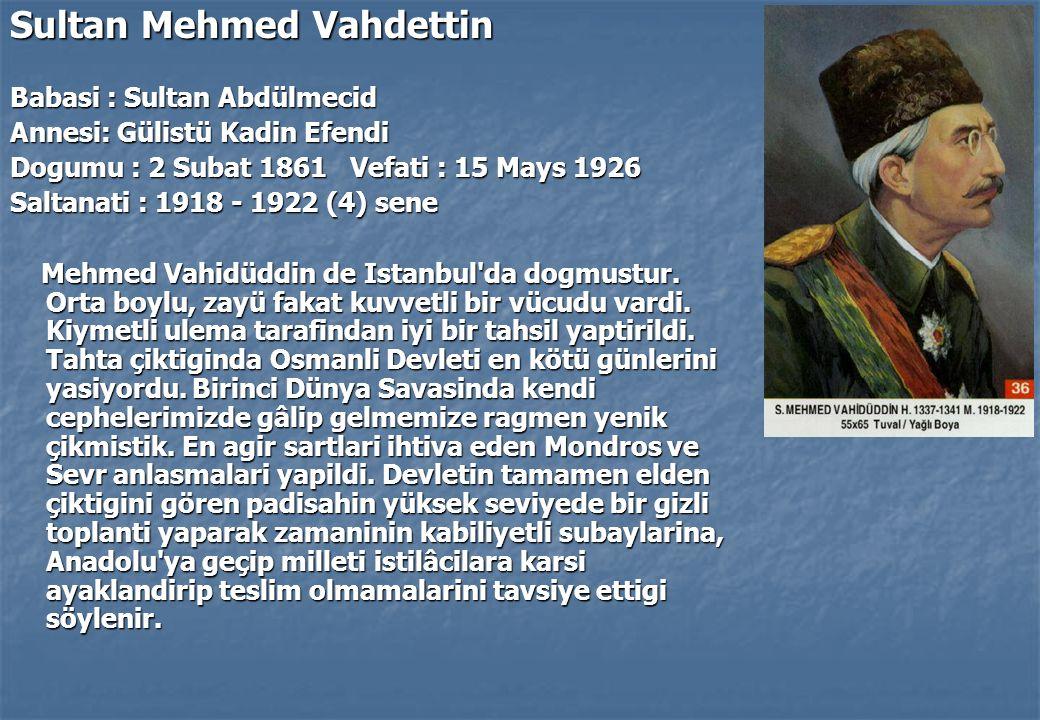 Sultan Mehmed Vahdettin Babasi : Sultan Abdülmecid Annesi: Gülistü Kadin Efendi Dogumu : 2 Subat 1861 Vefati : 15 Mays 1926 Saltanati : 1918 - 1922 (4) sene Mehmed Vahidüddin de Istanbul da dogmustur.