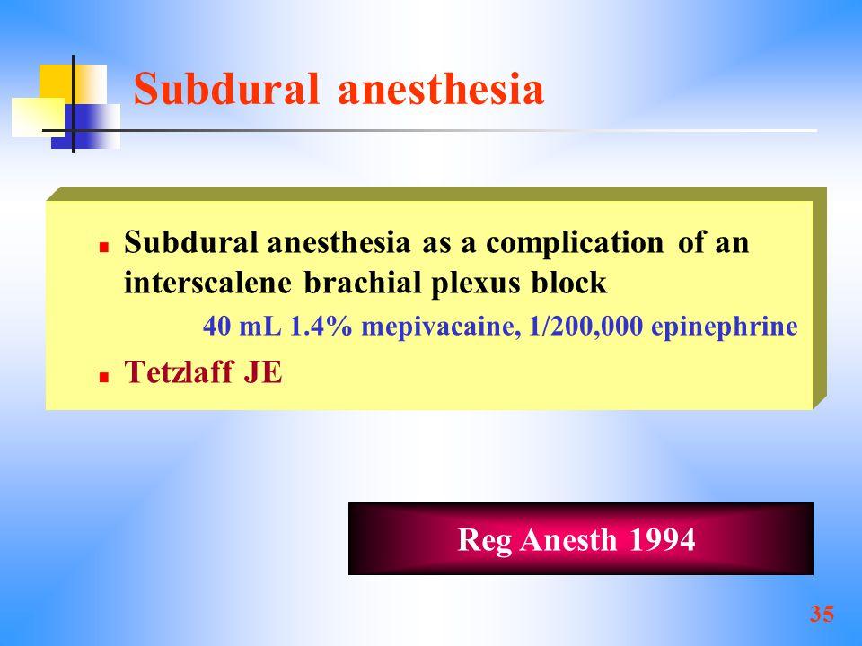 35 Subdural anesthesia Subdural anesthesia as a complication of an interscalene brachial plexus block 40 mL 1.4% mepivacaine, 1/200,000 epinephrine Tetzlaff JE Reg Anesth 1994