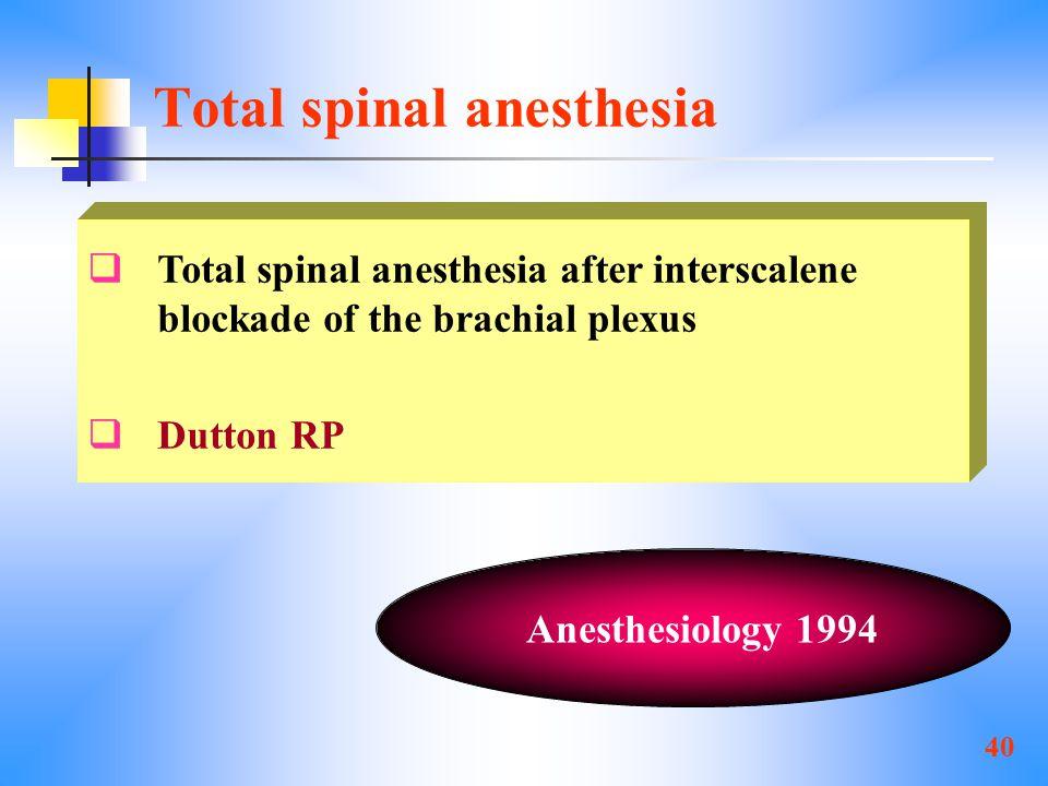 40 Total spinal anesthesia  Total spinal anesthesia after interscalene blockade of the brachial plexus  Dutton RP Anesthesiology 1994