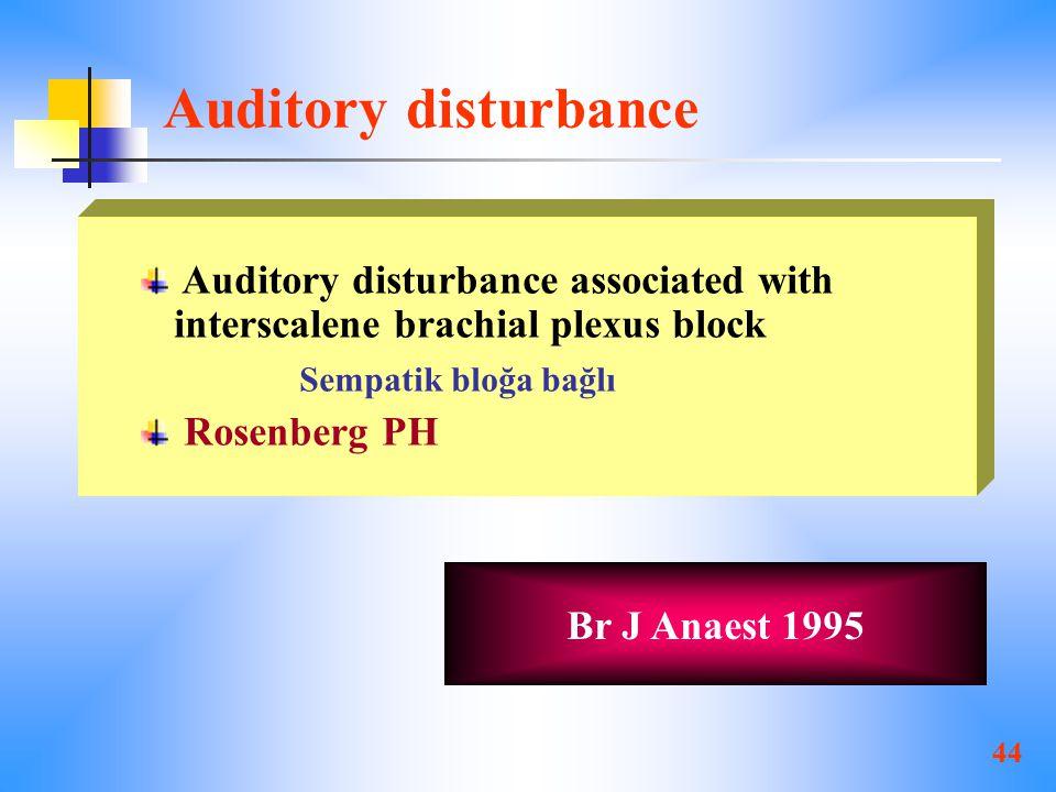 44 Auditory disturbance Auditory disturbance associated with interscalene brachial plexus block Sempatik bloğa bağlı Rosenberg PH Br J Anaest 1995