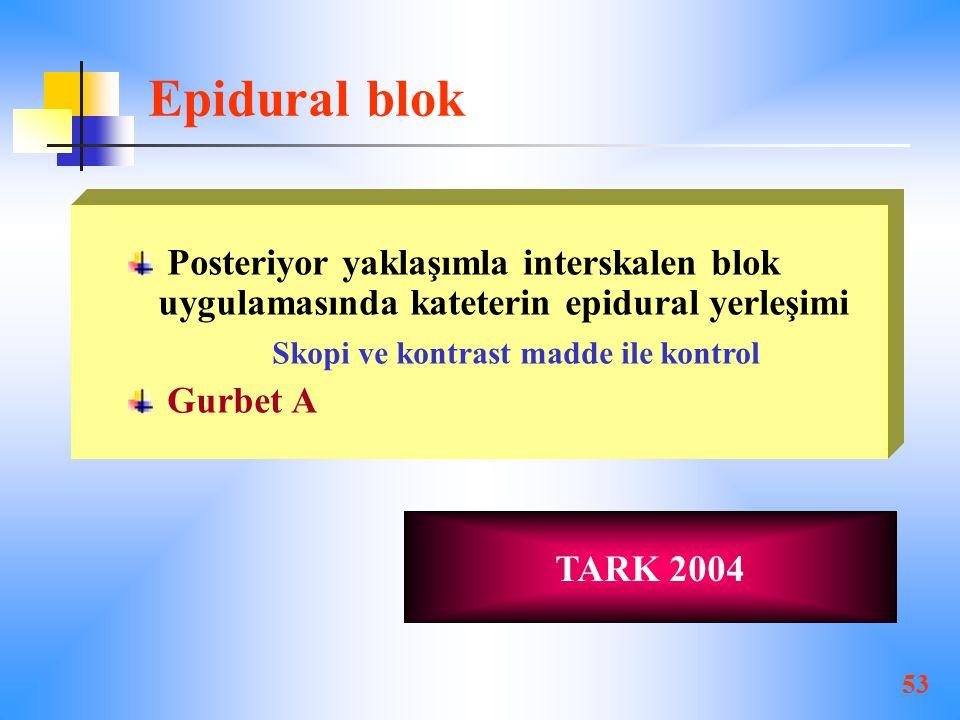 53 Epidural blok Posteriyor yaklaşımla interskalen blok uygulamasında kateterin epidural yerleşimi Skopi ve kontrast madde ile kontrol Gurbet A TARK 2004
