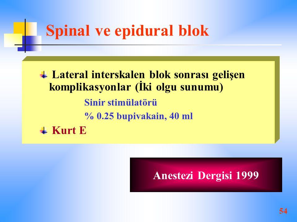 54 Spinal ve epidural blok Lateral interskalen blok sonrası gelişen komplikasyonlar (İki olgu sunumu) Sinir stimülatörü % 0.25 bupivakain, 40 ml Kurt E Anestezi Dergisi 1999
