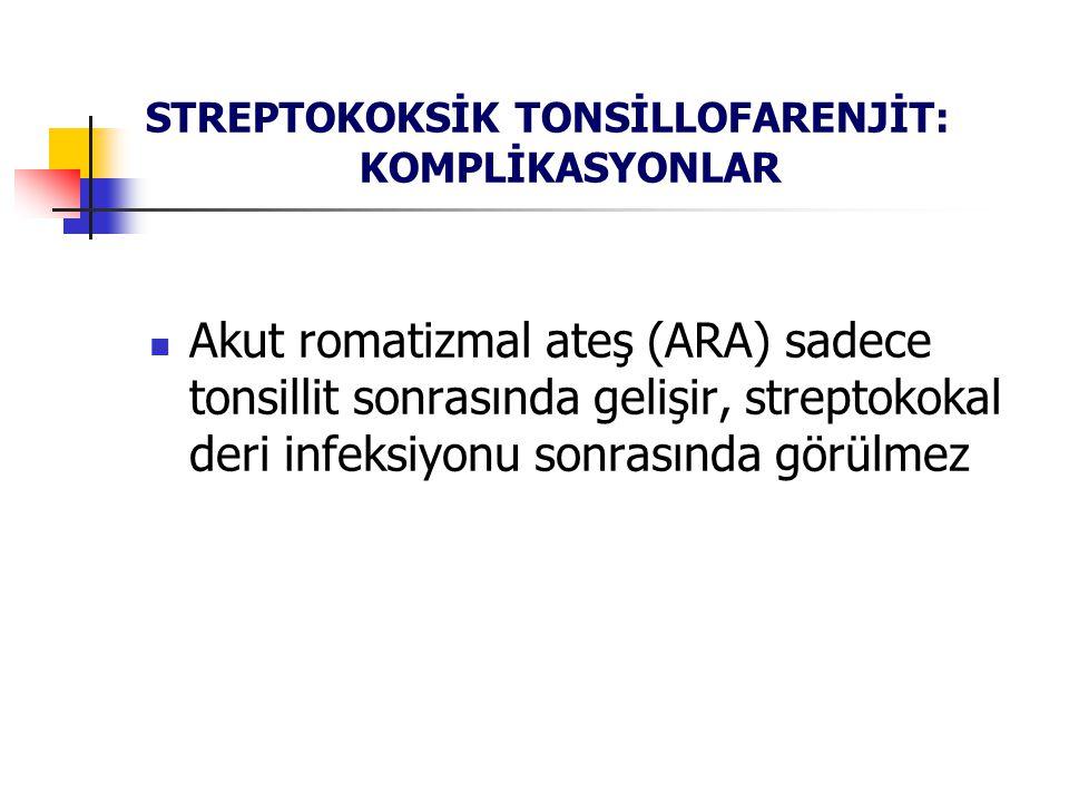 STREPTOKOKSİK TONSİLLOFARENJİT: KOMPLİKASYONLAR Akut romatizmal ateş (ARA) sadece tonsillit sonrasında gelişir, streptokokal deri infeksiyonu sonrasın