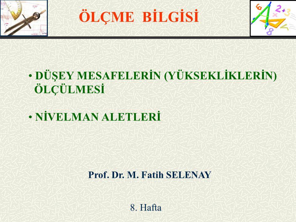Prof. Dr. M. Fatih SELENAY DÜŞEY MESAFELERİN (YÜKSEKLİKLERİN) ÖLÇÜLMESİ NİVELMAN ALETLERİ ÖLÇME BİLGİSİ 8. Hafta