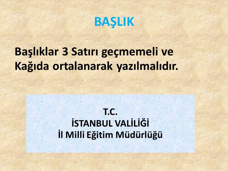 BAŞLIK. T.C. İSTANBUL VALİLİĞİ İl Milli Eğitim Müdürlüğü Başlıklar 3 Satırı geçmemeli ve Kağıda ortalanarak yazılmalıdır.