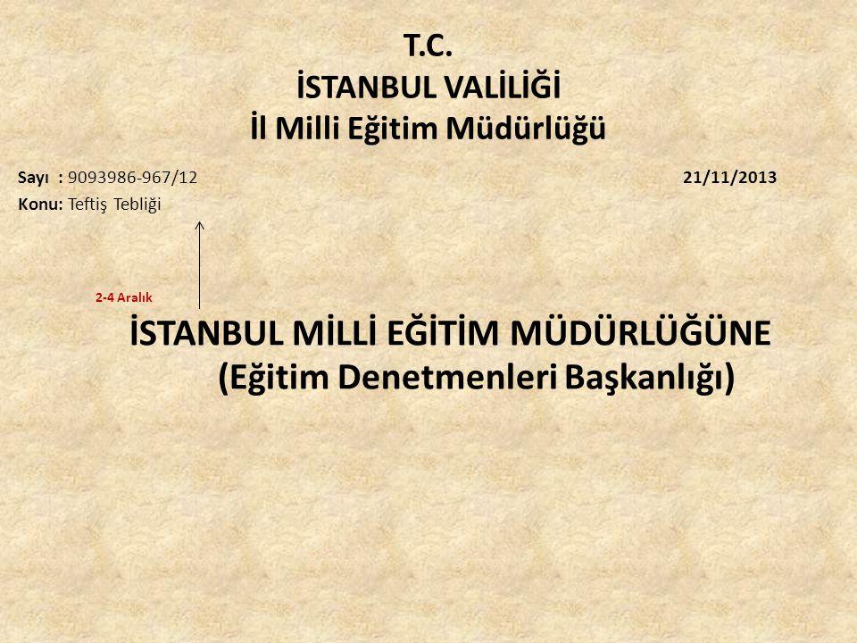 T.C. İSTANBUL VALİLİĞİ İl Milli Eğitim Müdürlüğü Sayı : 9093986-967/12 21/11/2013 Konu: Teftiş Tebliği 2-4 Aralık İSTANBUL MİLLİ EĞİTİM MÜDÜRLÜĞÜNE (E