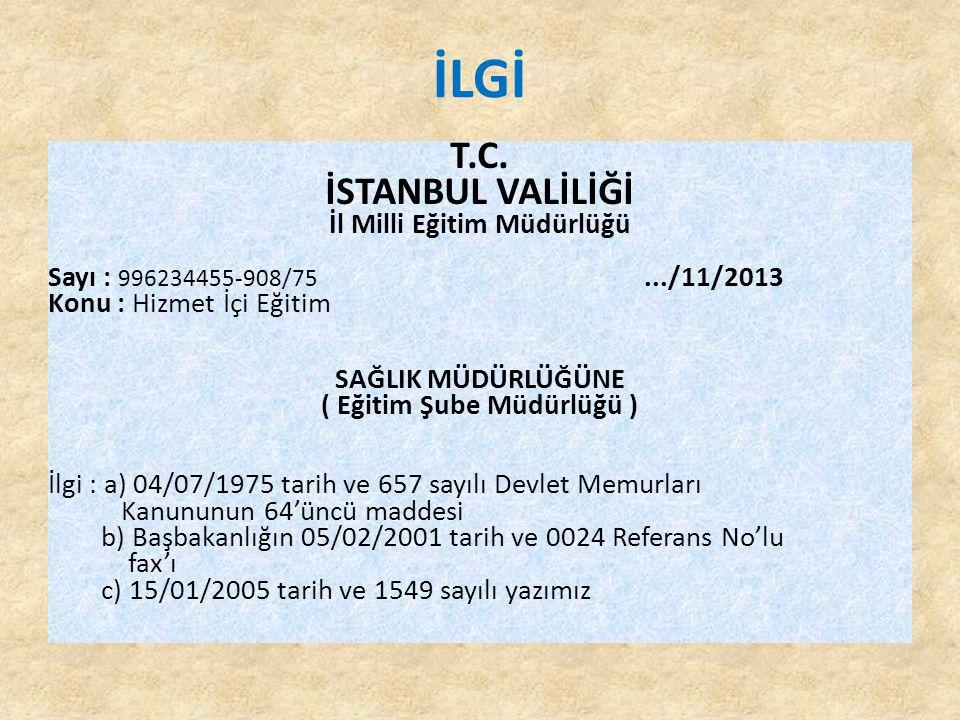 İLGİ T.C. İSTANBUL VALİLİĞİ İl Milli Eğitim Müdürlüğü Sayı : 996234455-908/75.../11/2013 Konu : Hizmet İçi Eğitim SAĞLIK MÜDÜRLÜĞÜNE ( Eğitim Şube Müd