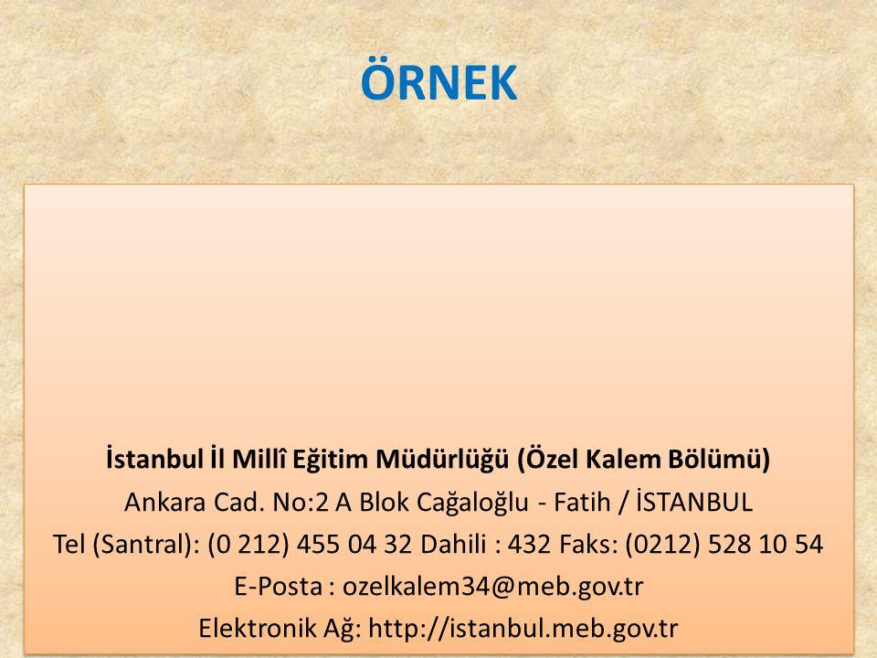 ÖRNEK İstanbul İl Millî Eğitim Müdürlüğü (Özel Kalem Bölümü) Ankara Cad. No:2 A Blok Cağaloğlu - Fatih / İSTANBUL Tel (Santral): (0 212) 455 04 32 Dah