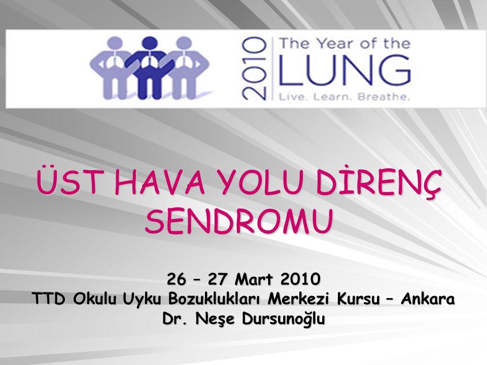 ÜST HAVA YOLU DİRENÇ SENDROMU 26 – 27 Mart 2010 TTD Okulu Uyku Bozuklukları Merkezi Kursu – Ankara Dr. Neşe Dursunoğlu