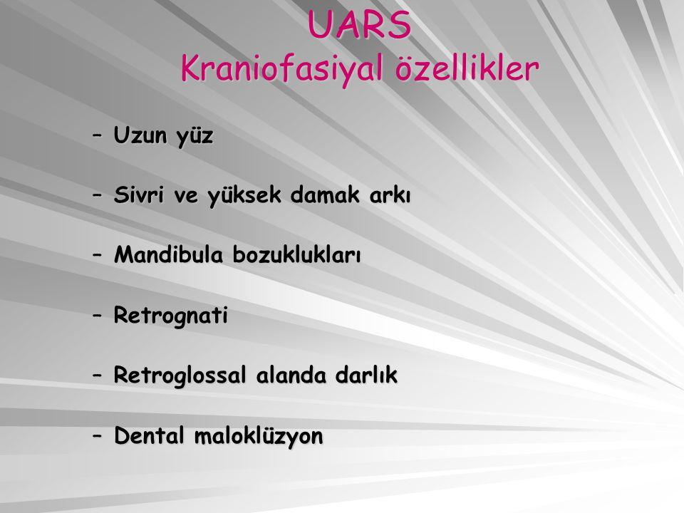 UARS Kraniofasiyal özellikler –Uzun yüz –Sivri ve yüksek damak arkı –Mandibula bozuklukları –Retrognati –Retroglossal alanda darlık –Dental maloklüzyo