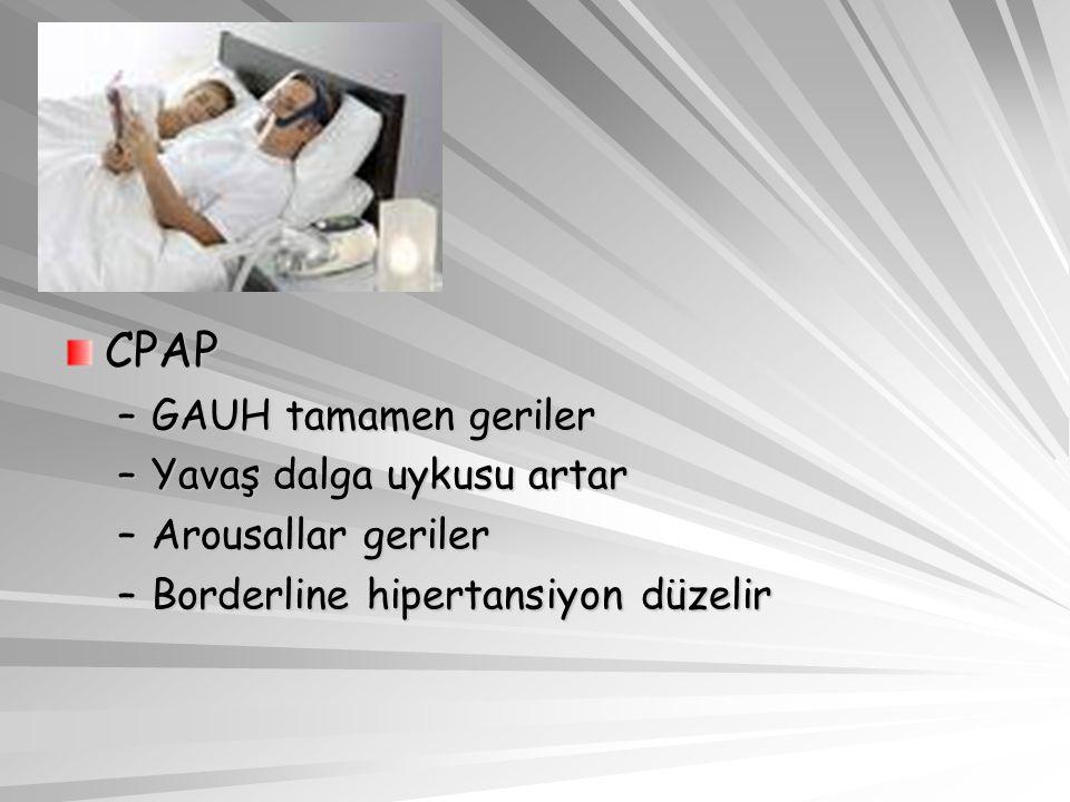 CPAP –GAUH tamamen geriler –Yavaş dalga uykusu artar –Arousallar geriler –Borderline hipertansiyon düzelir