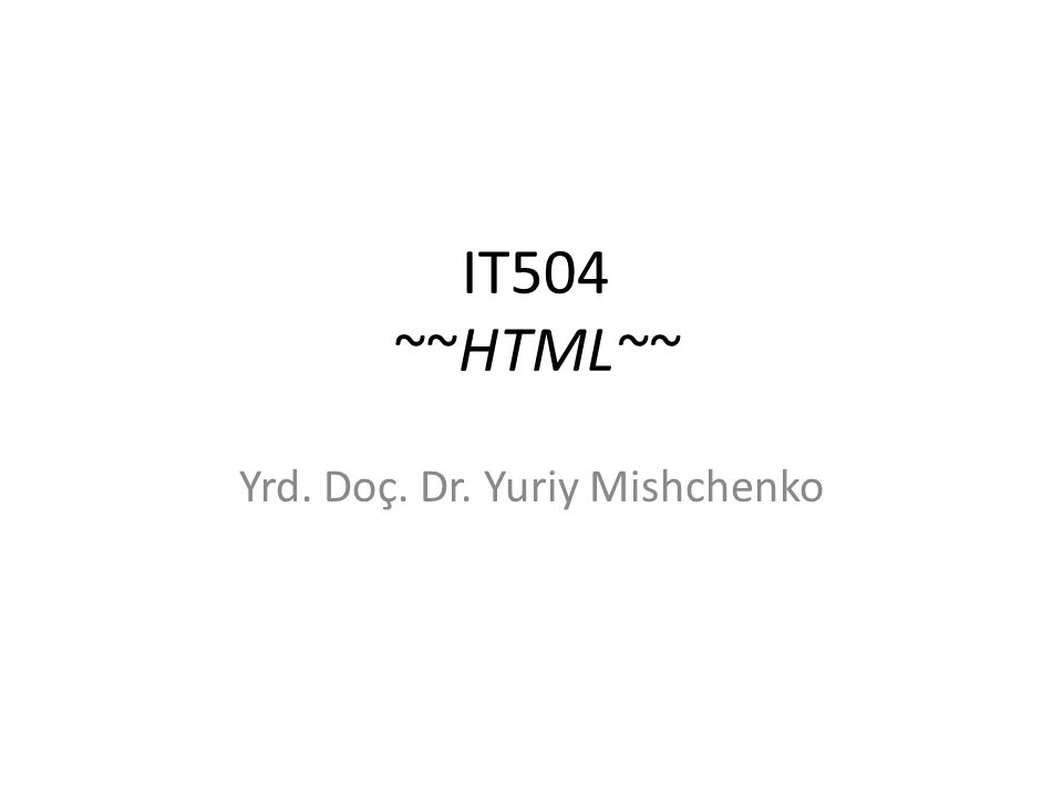 IT504 ~~HTML~~ Yrd. Doç. Dr. Yuriy Mishchenko