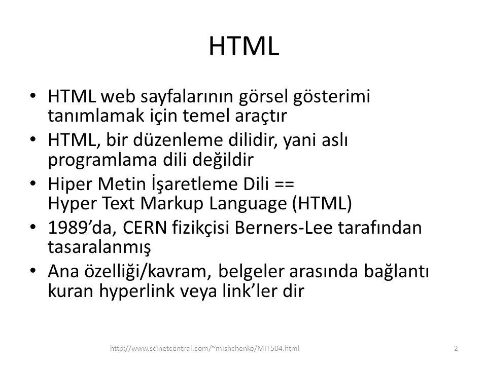 HTML HTML web sayfalarının görsel gösterimi tanımlamak için temel araçtır HTML, bir düzenleme dilidir, yani aslı programlama dili değildir Hiper Metin İşaretleme Dili == Hyper Text Markup Language (HTML) 1989'da, CERN fizikçisi Berners-Lee tarafından tasaralanmış Ana özelliği/kavram, belgeler arasında bağlantı kuran hyperlink veya link'ler dir 2http://www.scinetcentral.com/~mishchenko/MIT504.html