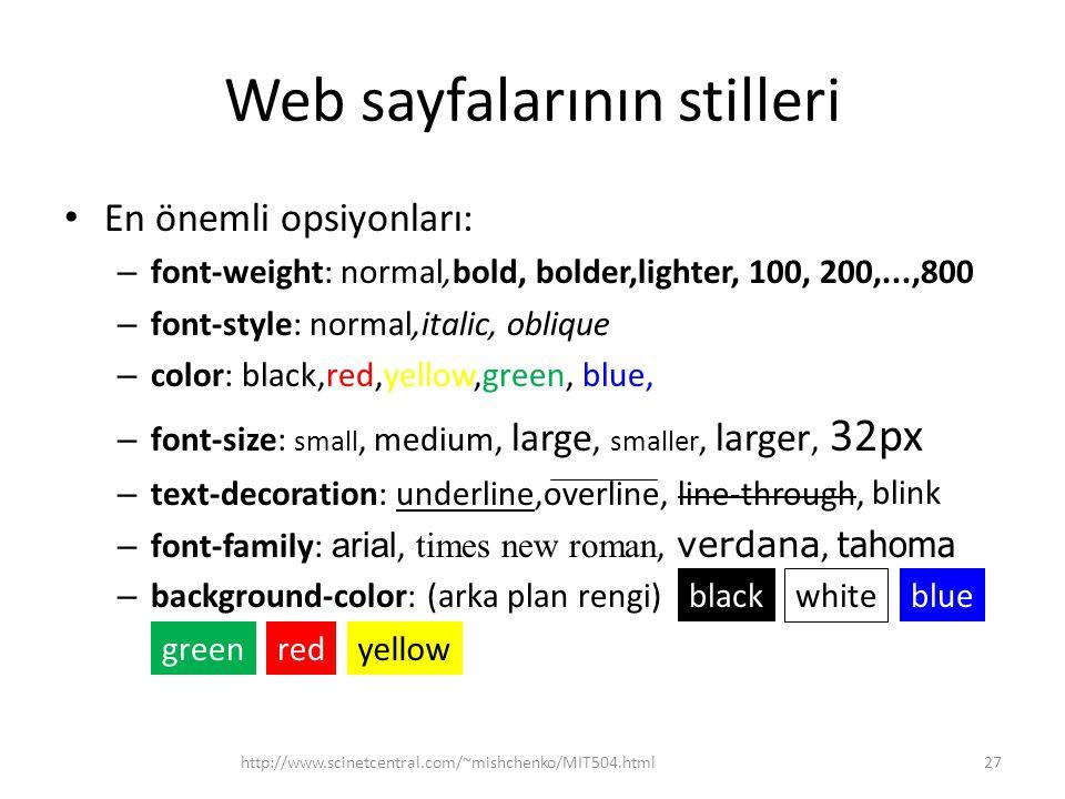 Web sayfalarının stilleri En önemli opsiyonları: – font-weight: normal,bold, bolder,lighter, 100, 200,...,800 – font-style: normal,italic, oblique – color: black,red,yellow,green, blue, – font-size: small, medium, large, smaller, larger, 32px – text-decoration: underline,overline, line-through, – font-family: arial, times new roman, verdana, tahoma – background-color: (arka plan rengi) http://www.scinetcentral.com/~mishchenko/MIT504.html27 blink white blue greenred black yellow