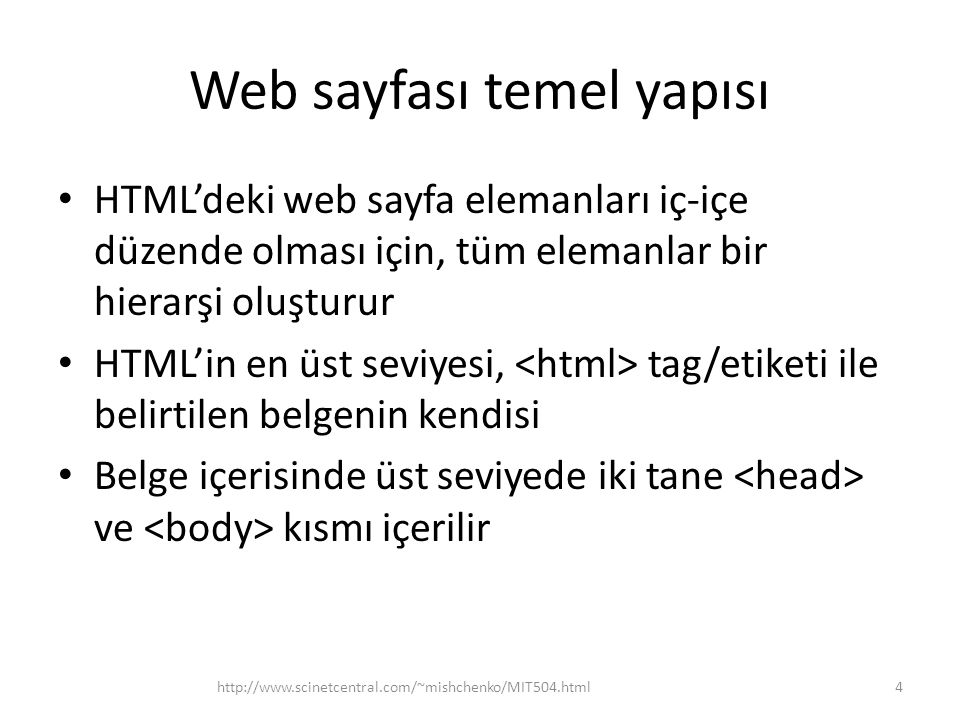 Web sayfası temel yapısı HTML'deki web sayfa elemanları iç-içe düzende olması için, tüm elemanlar bir hierarşi oluşturur HTML'in en üst seviyesi, tag/etiketi ile belirtilen belgenin kendisi Belge içerisinde üst seviyede iki tane ve kısmı içerilir http://www.scinetcentral.com/~mishchenko/MIT504.html4