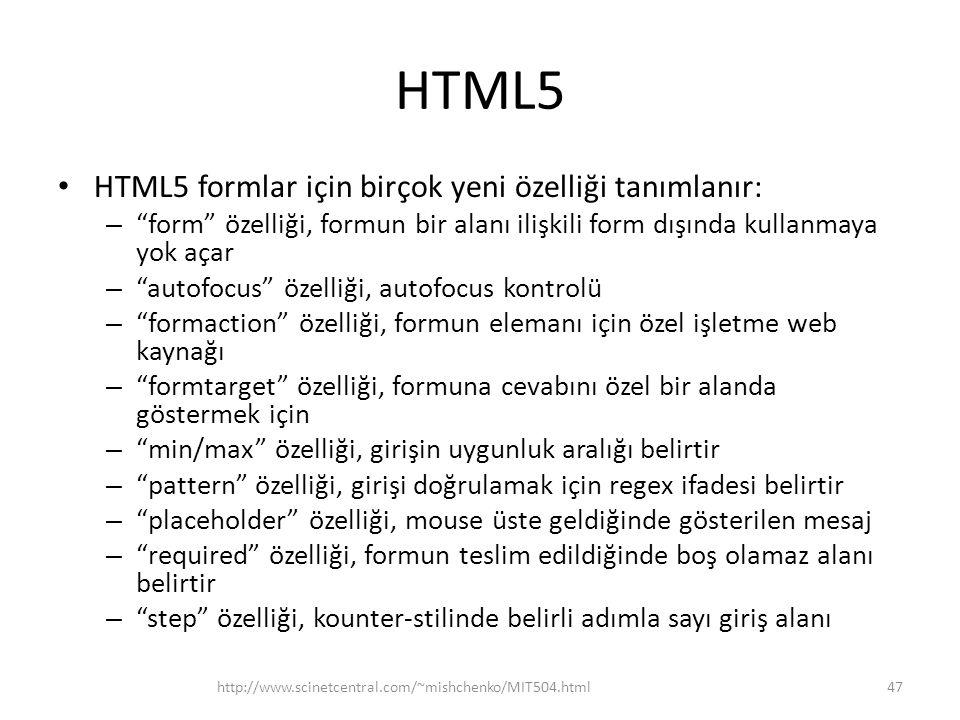 HTML5 HTML5 formlar için birçok yeni özelliği tanımlanır: – form özelliği, formun bir alanı ilişkili form dışında kullanmaya yok açar – autofocus özelliği, autofocus kontrolü – formaction özelliği, formun elemanı için özel işletme web kaynağı – formtarget özelliği, formuna cevabını özel bir alanda göstermek için – min/max özelliği, girişin uygunluk aralığı belirtir – pattern özelliği, girişi doğrulamak için regex ifadesi belirtir – placeholder özelliği, mouse üste geldiğinde gösterilen mesaj – required özelliği, formun teslim edildiğinde boş olamaz alanı belirtir – step özelliği, kounter-stilinde belirli adımla sayı giriş alanı http://www.scinetcentral.com/~mishchenko/MIT504.html47