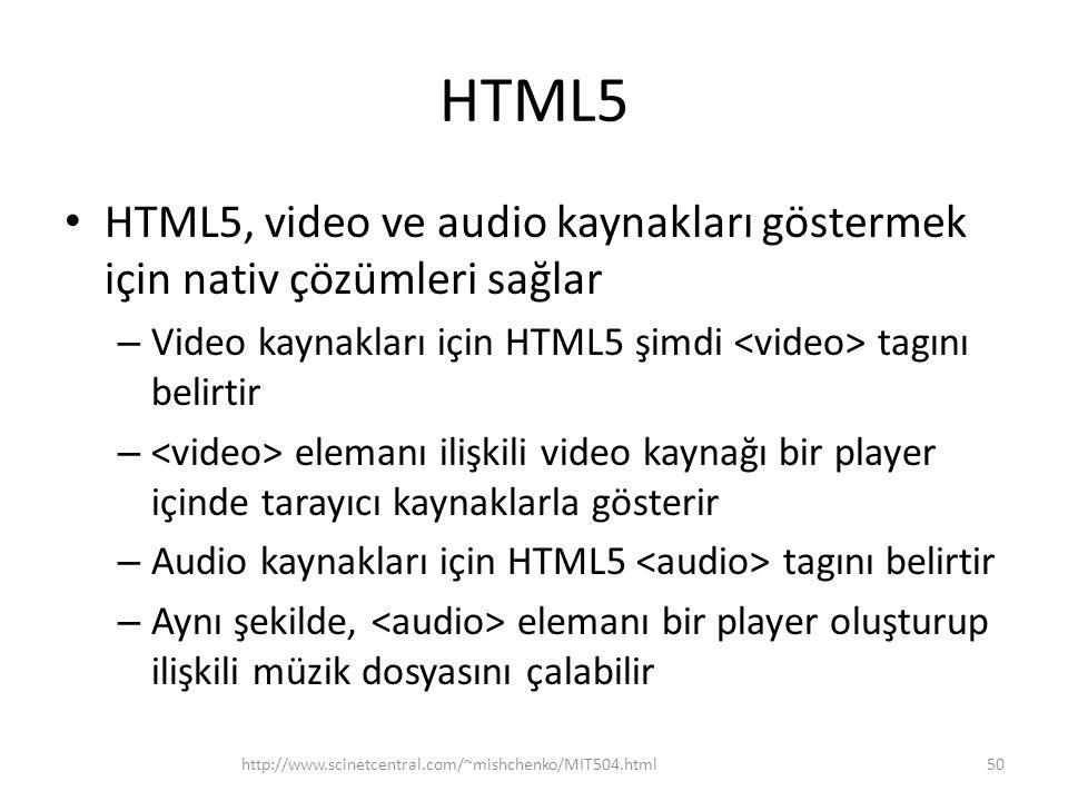 HTML5 HTML5, video ve audio kaynakları göstermek için nativ çözümleri sağlar – Video kaynakları için HTML5 şimdi tagını belirtir – elemanı ilişkili video kaynağı bir player içinde tarayıcı kaynaklarla gösterir – Audio kaynakları için HTML5 tagını belirtir – Aynı şekilde, elemanı bir player oluşturup ilişkili müzik dosyasını çalabilir http://www.scinetcentral.com/~mishchenko/MIT504.html50