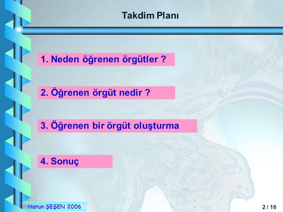 2 / 16 Harun ŞEŞEN 2006 Takdim Planı 1. Neden öğrenen örgütler ? 2. Öğrenen örgüt nedir ? 3. Öğrenen bir örgüt oluşturma 4. Sonuç