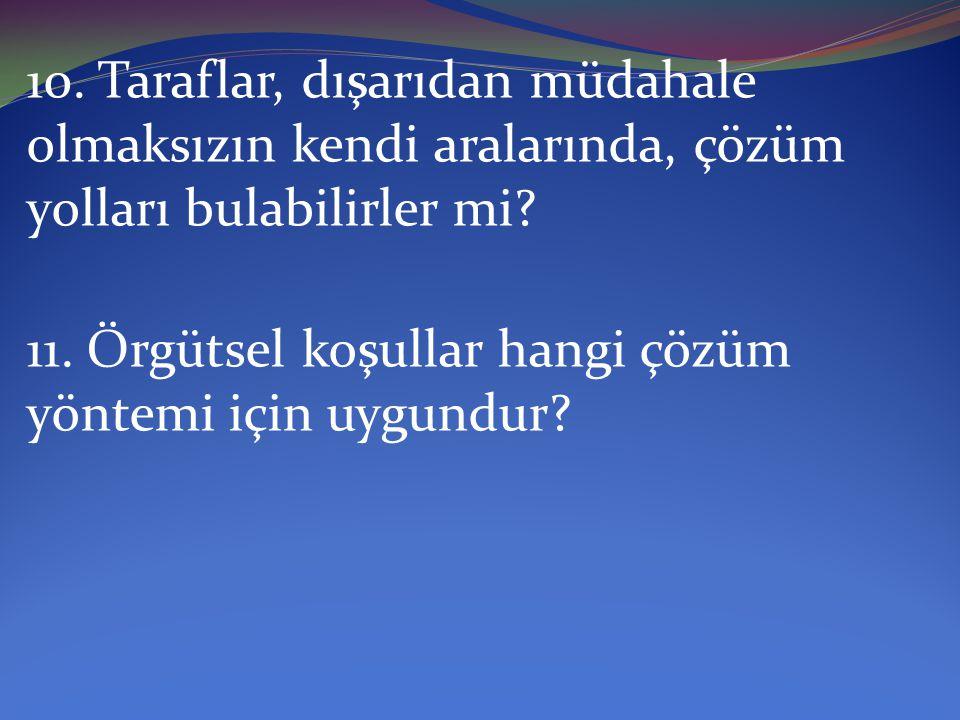 10. Taraflar, dışarıdan müdahale olmaksızın kendi aralarında, çözüm yolları bulabilirler mi? 11. Örgütsel koşullar hangi çözüm yöntemi için uygundur?