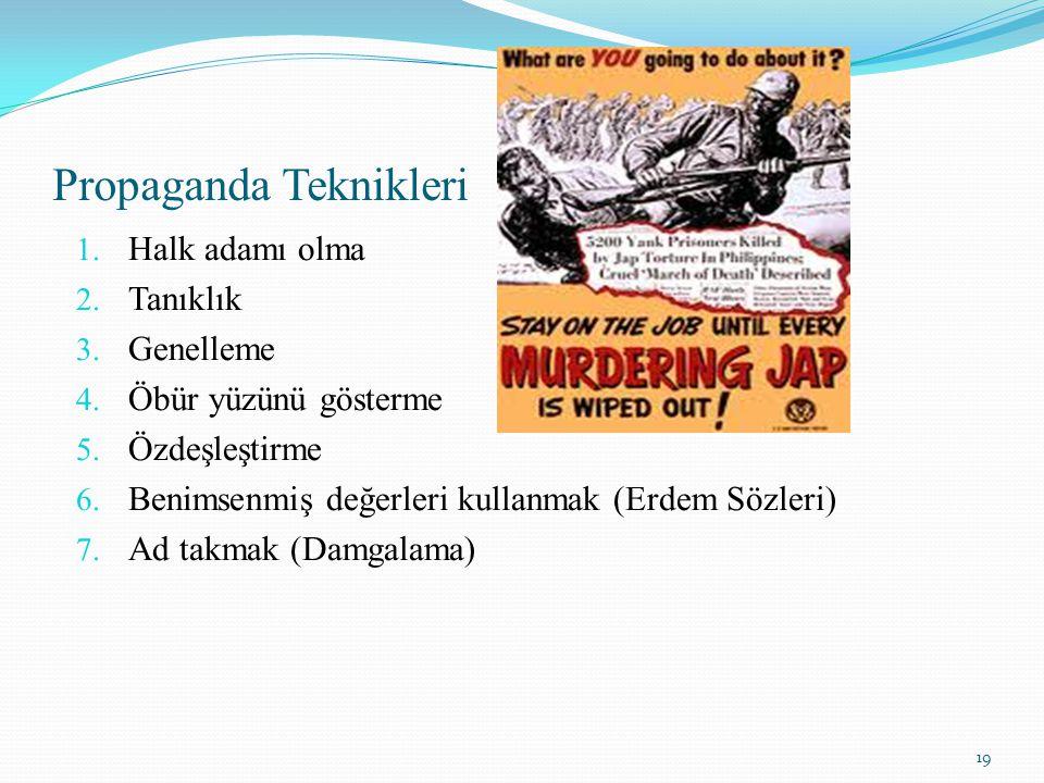 Propaganda Teknikleri 1. Halk adamı olma 2. Tanıklık 3. Genelleme 4. Öbür yüzünü gösterme 5. Özdeşleştirme 6. Benimsenmiş değerleri kullanmak (Erdem S