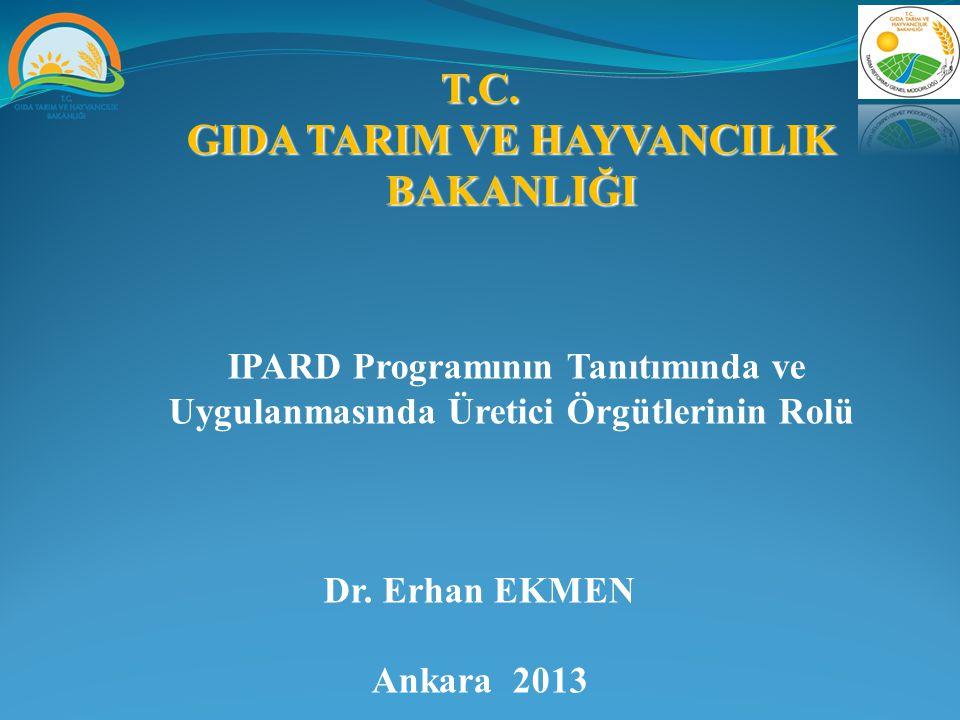T.C. GIDA TARIM VE HAYVANCILIK BAKANLIĞI IPARD Programının Tanıtımında ve Uygulanmasında Üretici Örgütlerinin Rolü Dr. Erhan EKMEN Ankara 2013