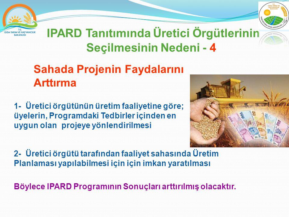 IPARD Tanıtımında Üretici Örgütlerinin Seçilmesinin Nedeni - 4 1- Üretici örgütünün üretim faaliyetine göre; üyelerin, Programdaki Tedbirler içinden en uygun olan projeye yönlendirilmesi Sahada Projenin Faydalarını Arttırma 2- Üretici örgütü tarafından faaliyet sahasında Üretim Planlaması yapılabilmesi için için imkan yaratılması Böylece IPARD Programının Sonuçları arttırılmış olacaktır.