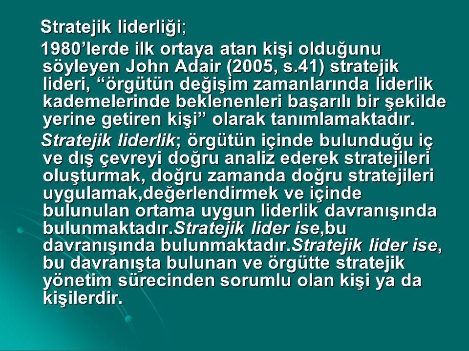 """Stratejik liderliği; Stratejik liderliği; 1980'lerde ilk ortaya atan kişi olduğunu söyleyen John Adair (2005, s.41) stratejik lideri, """"örgütün değişim"""