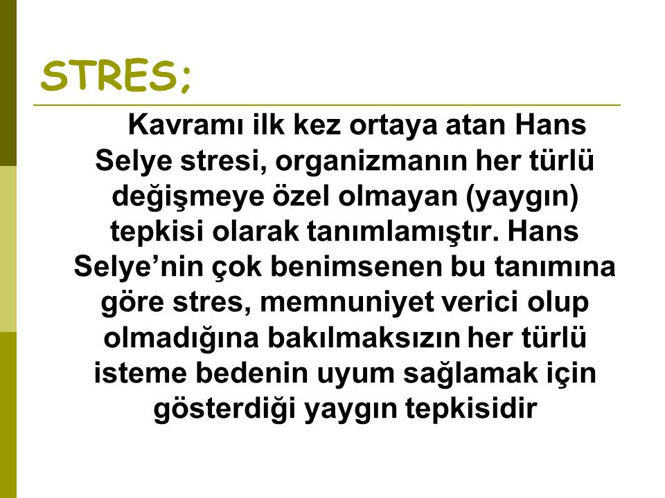 STRES; Kavramı ilk kez ortaya atan Hans Selye stresi, organizmanın her türlü değişmeye özel olmayan (yaygın) tepkisi olarak tanımlamıştır. Hans Selye'