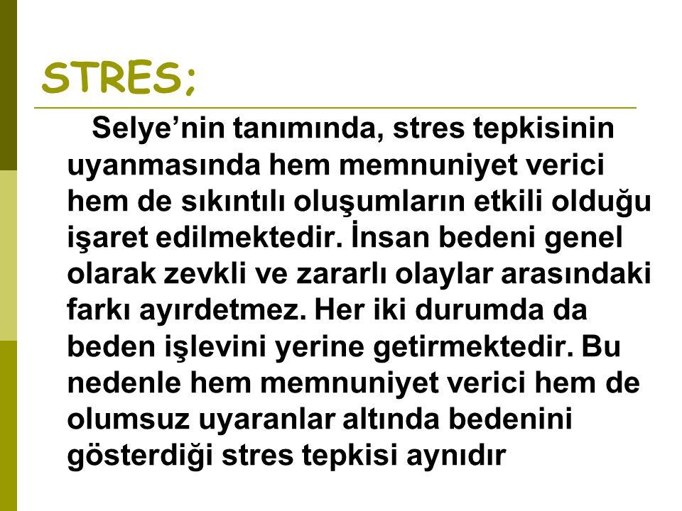 STRES; Selye'nin tanımında, stres tepkisinin uyanmasında hem memnuniyet verici hem de sıkıntılı oluşumların etkili olduğu işaret edilmektedir. İnsan b