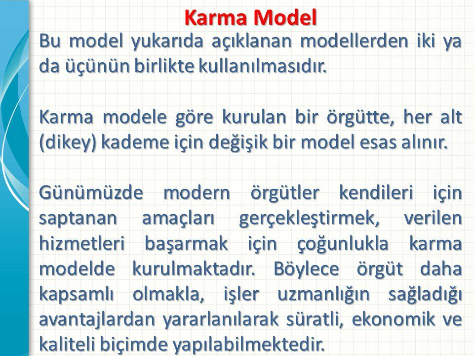 Karma Model Bu model yukarıda açıklanan modellerden iki ya da üçünün birlikte kullanılmasıdır. Karma modele göre kurulan bir örgütte, her alt (dikey)