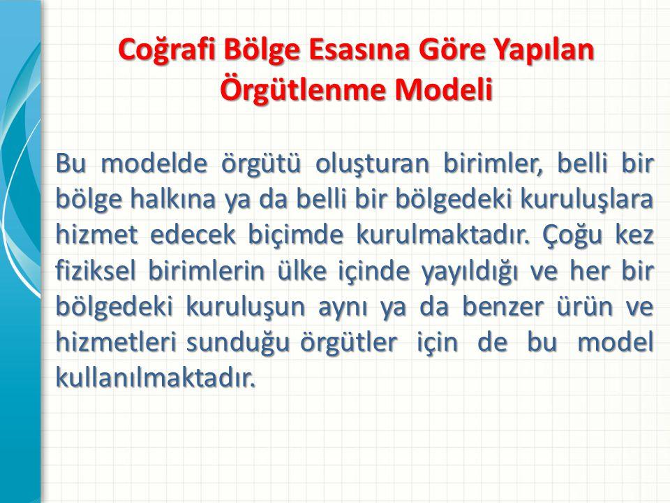 Coğrafi Bölge Esasına Göre Yapılan Örgütlenme Modeli Bu modelde örgütü oluşturan birimler, belli bir bölge halkına ya da belli bir bölgedeki kuruluşla
