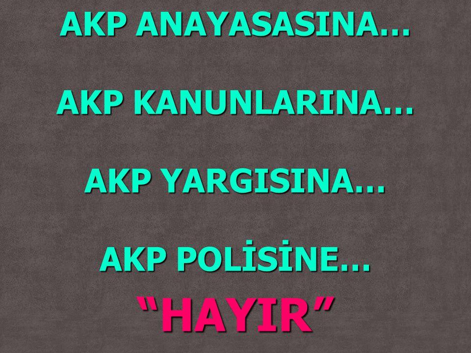 "AKP ANAYASASINA… AKP KANUNLARINA… AKP YARGISINA… AKP POLİSİNE… ""HAYIR"""